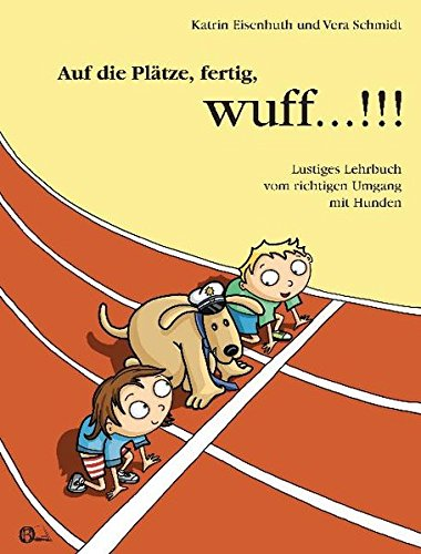 Auf die Plätze, fertig, wuff...!!!: Lustiges Lehrbuch vom richtigen Umgang mit Hunden