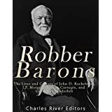 Robber Barons: The Lives and Careers of John D. Rockefeller, J.P. Morgan, Andrew Carnegie, and Cornelius Vanderbilt (English Edition)