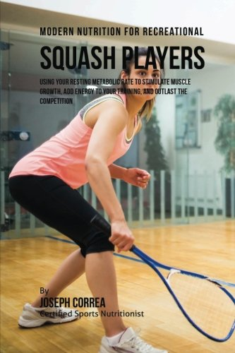 Modern Nutrition for Recreational Squash Players: Using Your Resting Metabolic Rate to Stimulate Muscle Growth, Add Energy to Your Training, and Outlast the Competition por Joseph Correa (Certified Sports Nutritionist)