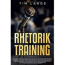Rhetorik Training: Die Kunst der Kommunikation lernen. Mit gezielten rhetorischen Techniken selbstbewusst und schlagfertig Reden, Kommunizieren und Überzeugen. (Ausstrahlung, Gestik, Mimik, Körperspra