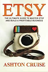 Etsy: Etsy Business For Beginners! Master Etsy and Build a Profitable Business in NO TIME! (Etsy, Etsy for Beginners, Etsy Business, Etsy Secrets, Etsy Books, Etsy Series) (Volume 1) by Ashton Cruise (2014-12-23)