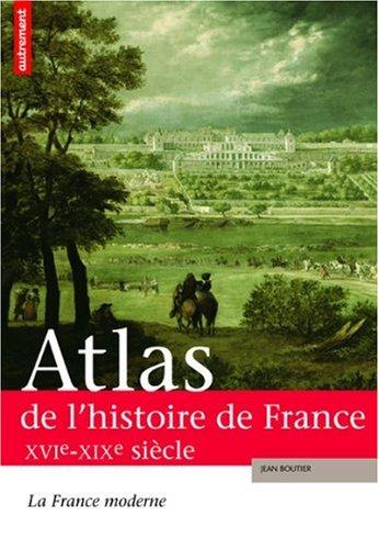 Atlas de l'histoire de France : La France moderne XVIe-XIXe siècle