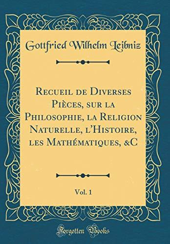 Recueil de Diverses Pièces, Sur La Philosophie, La Religion Naturelle, l'Histoire, Les Mathématiques, &c, Vol. 1 (Classic Reprint) par Gottfried Wilhelm Leibniz