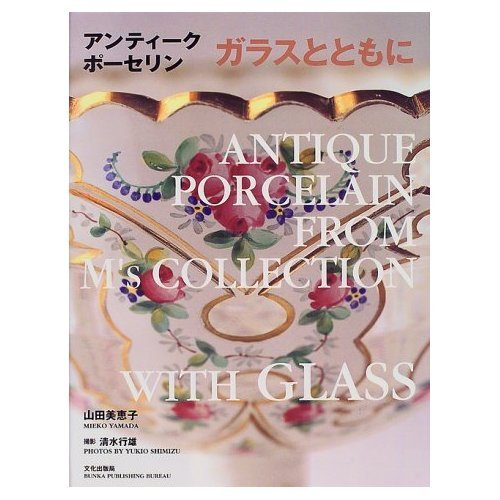 Antique Porcelain From M's Collection - with Glas /Flowers 4 [Sep 01. 2006] Yamada. Mieko