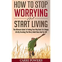 How To Stop Worrying And Start Living: The Ultimate Guide To Finding Your Way Back To A Happy Life By Crushing The Worry Habit Once And For All! (Endless Abundance Book 1) (English Edition)