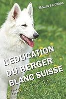 L'EDUCATION DU BERGER BLANC SUISSE: Toutes les astuces pour un Berger Blanc Suisse bien éduqué