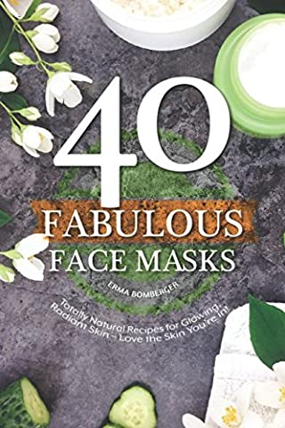 40 Fabulous Face Masks: Totally Natural Recipes for Glowing, Radiant Skin – Love the Skin You're