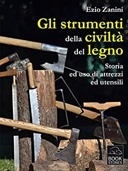 Gli strumenti della civiltà del legno. Storia ed uso di attrezzi ed utensili (Living History) di [Ezio Zanini]