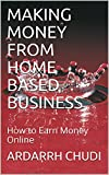 MAKING MONEY FROM HOME BASED BUSINESS: How to Earn Money Online (English Edition)