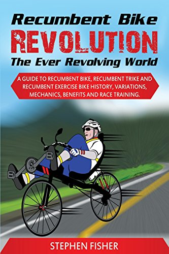 Recumbent Bike Revolution- The Ever Revolving World. a Guide to Recumbent Bike, Recumbent Trike and Recumbent Exercise Bike History, Variations, Mecha