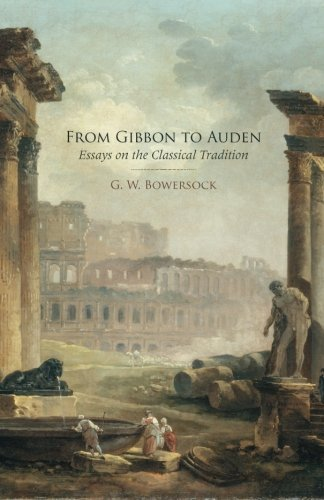 From Gibbon to Auden: Essays on the Classical Tradition by Professor Emeritus of Ancient History G W Bowersock (2011-10-28)
