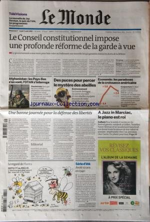 MONDE (LE) [No 20379] du 01/08/2010 - LE CONSEIL CONSTITUTIONNEL IMPOSE UNE PROFONDE REFORME DE LA GARDE A VUE -AFGHANISTAN / LES PAYS-BAS S'en vont - l'OTAN S'INTERROGE -DES PUCES POUR PERCER LE MYSTERE DES ABEILLES -LES PARADOXES DE LA CROISSANCE AMERICAINE -A JAZZ IN MARCIAC / LE PIANO EST ROI -UNE BONNE JOURNEE POUR LA DEFENSE DES LIBERTES -LE REGARD DE PLANTU -AVOIR 10 ANS EN 1940