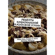 Рецепты национальной казахской кухни: Мясо. Супы. Блюда изтеста. Десерты. Напитки