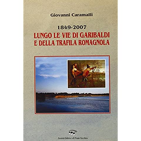 1849-2007. Lungo le vie di Garibaldi e della Trafila romagnola