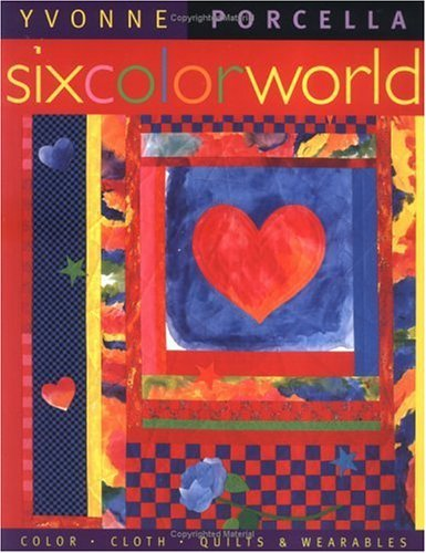 Six Color World: Color, Cloth, Quilts and Wearables by Yvonne Porcella (1997-10-23)