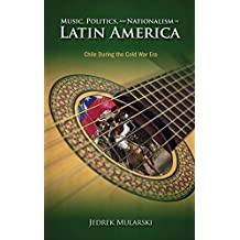 Music, Politics, and Nationalism in Latin America: Chile During the Cold War Era