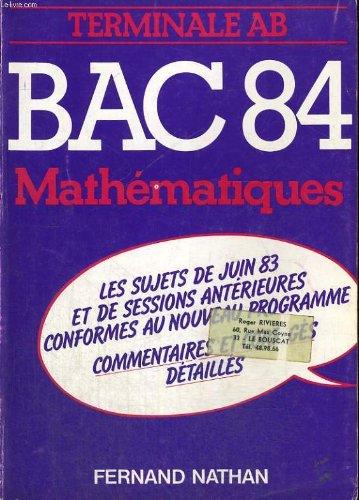 Bac 84. mathematiques. terminales a, b. les sujets de juin 83 et des sessions anterieures conforme u nouveau programme. commentaires et corriges detailles.