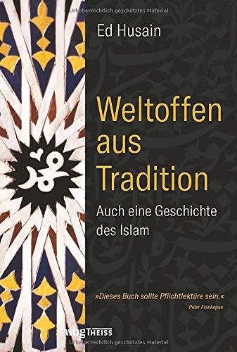 Weltoffen aus Tradition. Auch eine Geschichte des Islam. Eine Religion zwischen den Fronten. Plädoyer für eine Erneuerung des Glaubens & Verteidigung des Islams gegen den Extremismus.