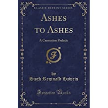 Ashes to Ashes: A Cremation Prelude (Classic Reprint)