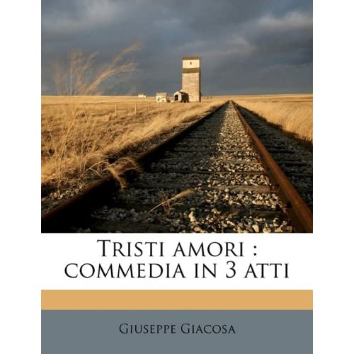 Tristi Amori: Commedia In 3 Atti