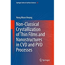 Non-Classical Crystallization of Thin Films and Nanostructures in CVD and PVD Processes (Springer Series in Surface Sciences, Band 60)