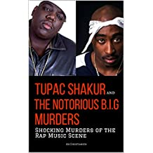 TUPAC SHAKUR and THE NOTORIOUS B.I.G. MURDERS: Shocking Murders of the Rap Music Scene (English Edition)