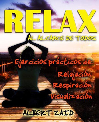 RELAX AL ALCANCE DE TODOS Ejercicios prácticos de respiración, relajación y visualización: (Disponible en ESPAÑOL, PORTUGUÉS, ITALIANO e INGLÉS) por Albert Zaid
