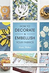 How to Decorate and Embellish Your Fabrics by Laurie Wisbrun (2012-11-13)