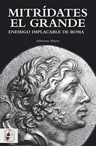 Mitrídates el grande. Enemigo implacable de Roma (Historia Antigua) por Adrienne Mayor