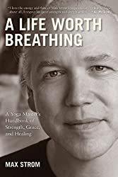 A Life Worth Breathing: A Yoga Master's Handbook of Strength, Grace, and Healing by Strom, Max (2012) Paperback