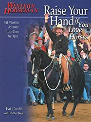 Raise Your Hand if You Love Horses: Pat Parelli's Journey From Zero To Hero (Western Horseman Books) by Pat Parelli (2005-02-01)