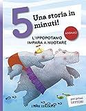 L'ippopotamo impara a nuotare. Una storia in 5 minuti! Ediz. illustrata