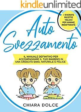 Autosvezzamento: Il manuale definitivo per accompagnare il tuo bambino in una crescita Sana, Naturale e Felice + Svariate ricette veloci per Mamme indaffarate