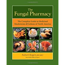 { The Fungal Pharmacy: The Complete Guide to Medicinal Mushrooms & Lichens of North America Paperback } Rogers, Robert ( Author ) Nov-15-2011 Paperback