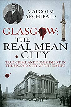 Glasgow: The Real Mean City: True Crime and Punishment in the Second City of the Empire by [Archibald, Malcolm]
