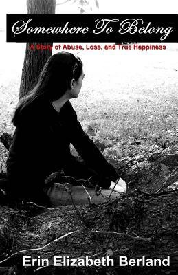 [ SOMEWHERE TO BELONG: A STORY OF ABUSE, LOSS, AND TRUE HAPPINESS ] Somewhere to Belong: A Story of Abuse, Loss, and True Happiness By Berland, Erin Elizabeth ( Author ) Feb-2012 [ Paperback ]