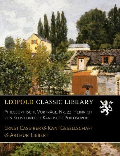 Philosophische Vorträge. Nr. 22. Heinrich von Kleist und die Kantische Philosophie