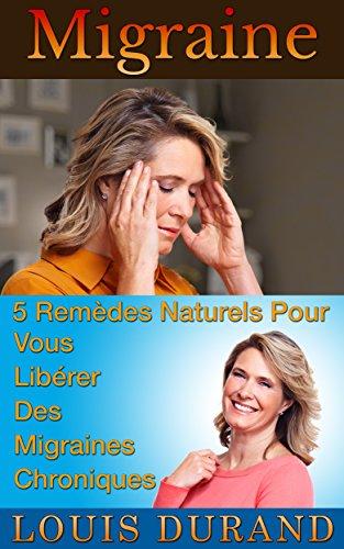 Migraine: 5 Remèdes Naturels Pour Vous Libérer Des Migraines Chroniques par Louis Durand