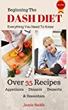 Beginning The Dash Diet: Everything You Need To Know About The Dash Diet With 35+ Recipes from Dinners To Smoothies