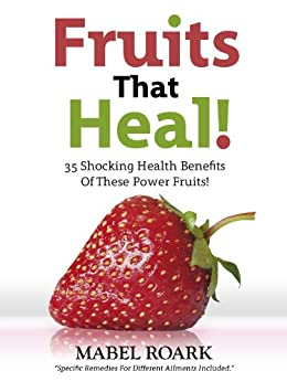 Fruits That Heal! 35 Shocking Health Benefits Of These Power Fruits! Specific Remedies For Different Ailments Included. (English Edition) par [Roark, Mabel]