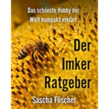 Der Imker Ratgeber - Das schönste Hobby der Welt kompakt erklärt (Imkern Schritt für Schritt, Imkereibedarf, Grundwissen für Imker und Bienenfreunde, Bienenvolk, Königinnenzucht, Bienenzucht)