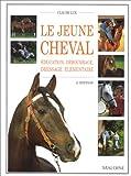 LE JEUNE CHEVAL. Education, débourrage, dressage élémentaire, 2ème édition