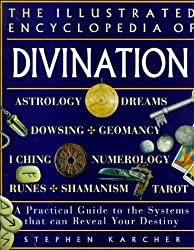 The Illustrated Encyclopedia of Divination: A Practical Guide to the Systems That Can Reveal Your Destiny