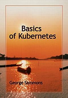 Basics of Kubernetes (English Edition) di [Sammons, George]