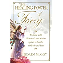 The Healing Power of Faery: Working with Elementals and Nature Spirits to Soothe the Body and Soul by Edain McCoy (2008-11-17)