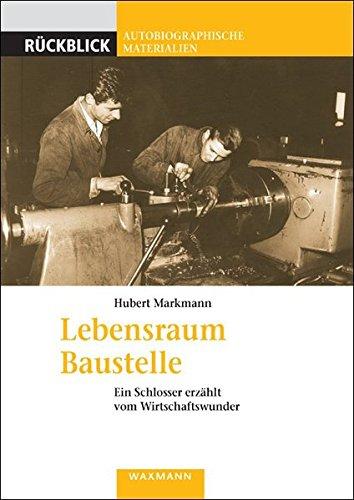 Lebensraum Baustelle: Ein Schlosser erzählt vom Wirtschaftswunder (Rückblick / Autobiographische Materialien)