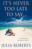 It's Never Too Late To Say... (The Liberty Sands Trilogy Book 3) by Julia Roberts