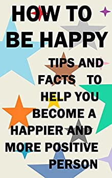 How to be Happy: Tips and Facts to Help you Become a Happier and more Positive Person (English Edition) von [DN Advice]