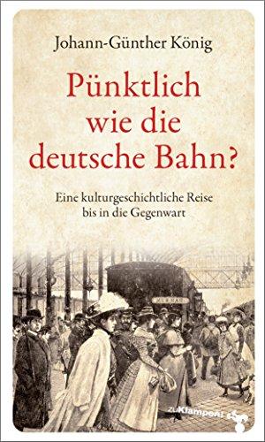 Pünktlich wie die deutsche Bahn?: Eine kulturgeschichtliche Reise bis in die Gegenwart