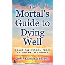 The Mortal's Guide to Dying Well: Practical Wisdom from an End of Life Doula (English Edition)